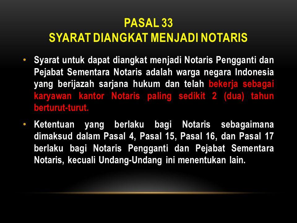 PASAL 33 SYARAT DIANGKAT MENJADI NOTARIS • Syarat untuk dapat diangkat menjadi Notaris Pengganti dan Pejabat Sementara Notaris adalah warga negara Ind