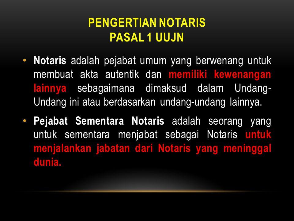 PENGERTIAN NOTARIS PASAL 1 UUJN • Notaris adalah pejabat umum yang berwenang untuk membuat akta autentik dan memiliki kewenangan lainnya sebagaimana d