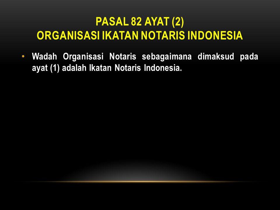 PASAL 82 AYAT (2) ORGANISASI IKATAN NOTARIS INDONESIA • Wadah Organisasi Notaris sebagaimana dimaksud pada ayat (1) adalah Ikatan Notaris Indonesia.