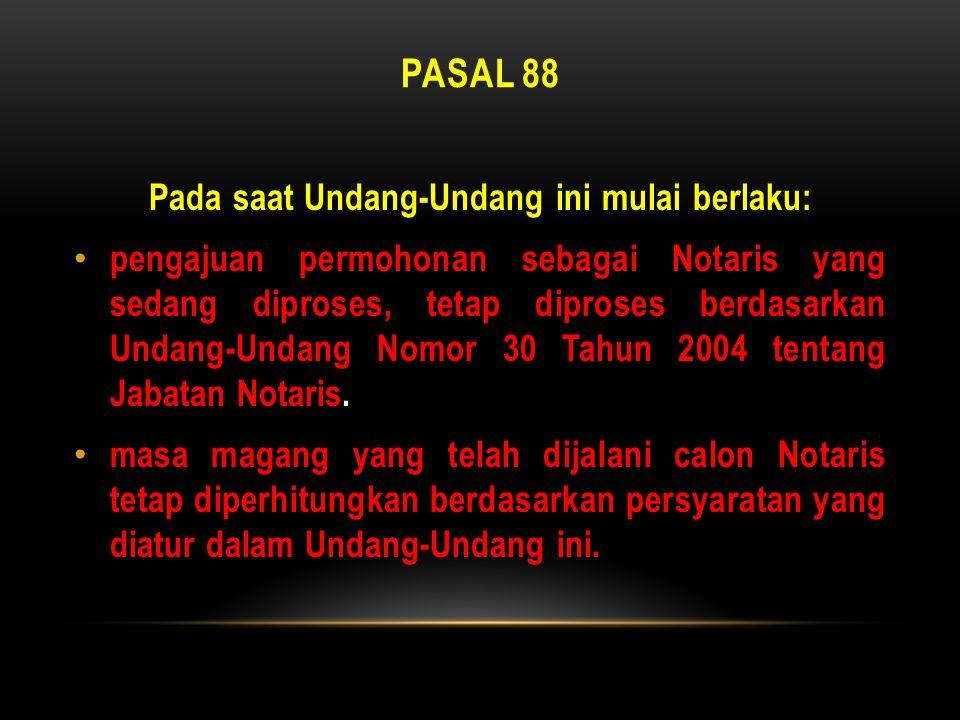 PASAL 88 Pada saat Undang-Undang ini mulai berlaku: • pengajuan permohonan sebagai Notaris yang sedang diproses, tetap diproses berdasarkan Undang-Und