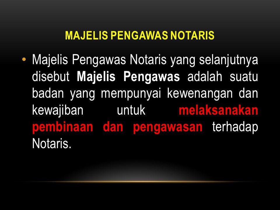 MAJELIS PENGAWAS NOTARIS • Majelis Pengawas Notaris yang selanjutnya disebut Majelis Pengawas adalah suatu badan yang mempunyai kewenangan dan kewajib