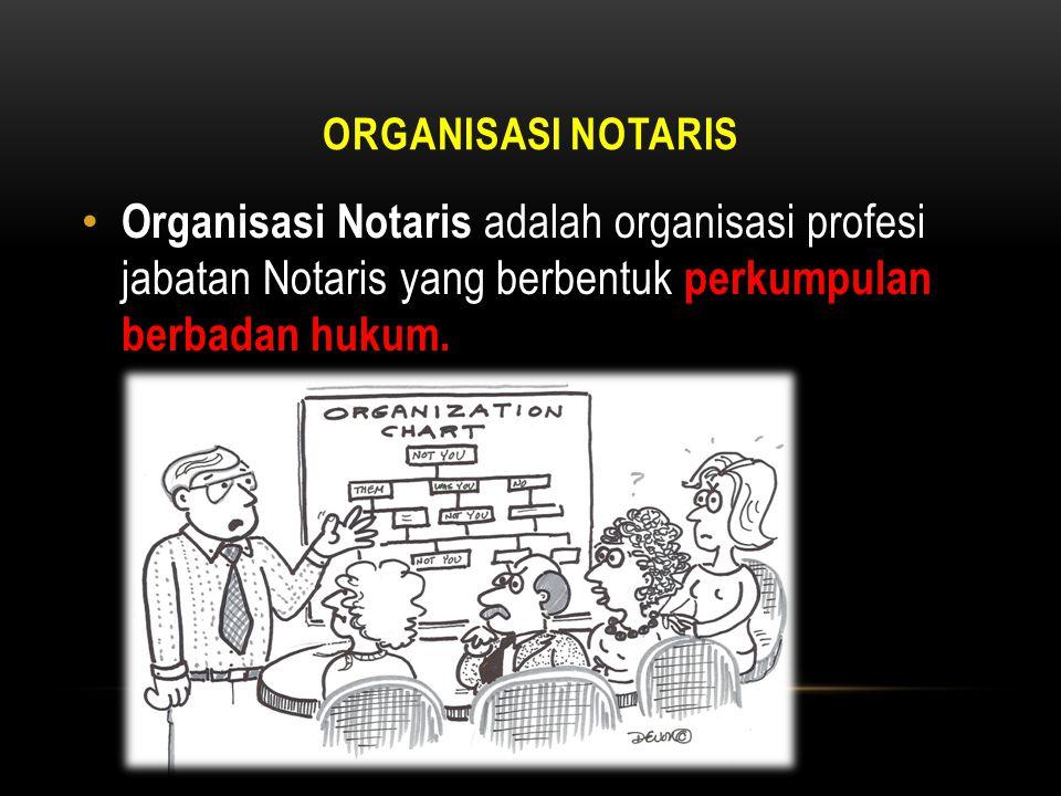ORGANISASI NOTARIS • Organisasi Notaris adalah organisasi profesi jabatan Notaris yang berbentuk perkumpulan berbadan hukum.