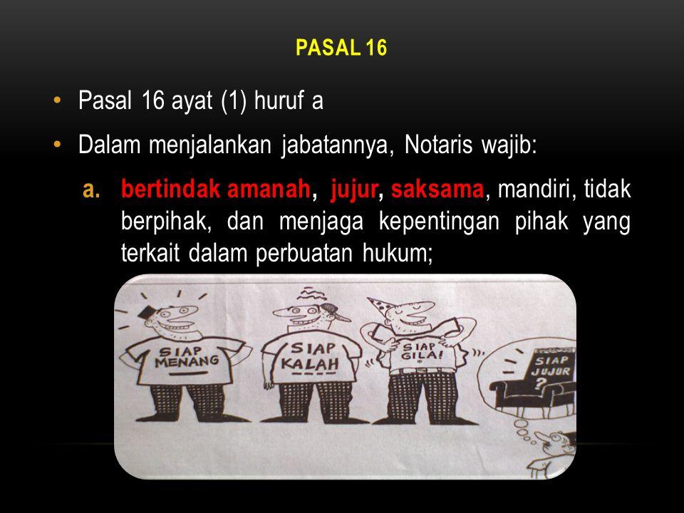 PASAL 16 • Pasal 16 ayat (1) huruf a • Dalam menjalankan jabatannya, Notaris wajib: a. bertindak amanah, jujur, saksama, mandiri, tidak berpihak, dan