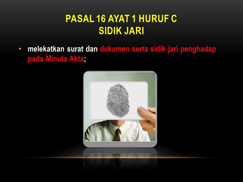 PASAL 16 AYAT 1 HURUF C SIDIK JARI • melekatkan surat dan dokumen serta sidik jari penghadap pada Minuta Akta;