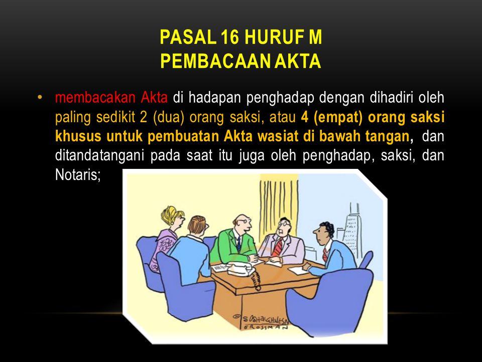 PASAL 16 HURUF M PEMBACAAN AKTA • membacakan Akta di hadapan penghadap dengan dihadiri oleh paling sedikit 2 (dua) orang saksi, atau 4 (empat) orang s