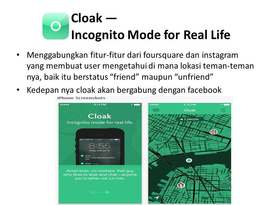 Cloak — Incognito Mode for Real Life • Menggabungkan fitur-fitur dari foursquare dan instagram yang membuat user mengetahui di mana lokasi teman-teman