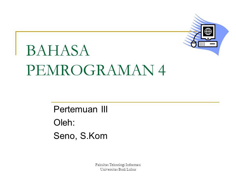 Fakultas Teknologi Informasi Universitas Budi Luhur BAHASA PEMROGRAMAN 4 Pertemuan III Oleh: Seno, S.Kom