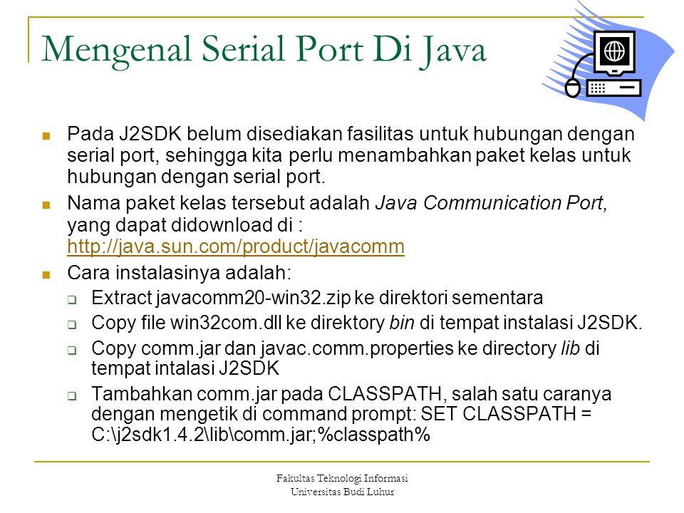 Fakultas Teknologi Informasi Universitas Budi Luhur Mengenal Serial Port Di Java  Pada J2SDK belum disediakan fasilitas untuk hubungan dengan serial port, sehingga kita perlu menambahkan paket kelas untuk hubungan dengan serial port.