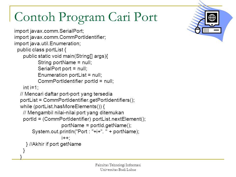 Fakultas Teknologi Informasi Universitas Budi Luhur Contoh Program Cari Port import javax.comm.SerialPort; import javax.comm.CommPortIdentifier; import java.util.Enumeration; public class portList { public static void main(String[] args){ String portName = null; SerialPort port = null; Enumeration portList = null; CommPortIdentifier portId = null; int i=1; // Mencari daftar port-port yang tersedia portList = CommPortIdentifier.getPortIdentifiers(); while (portList.hasMoreElements()) { // Mengambil nilai-nilai port yang ditemukan portId = (CommPortIdentifier) portList.nextElement(); portName = portId.getName(); System.out.println( Port : +i+ .