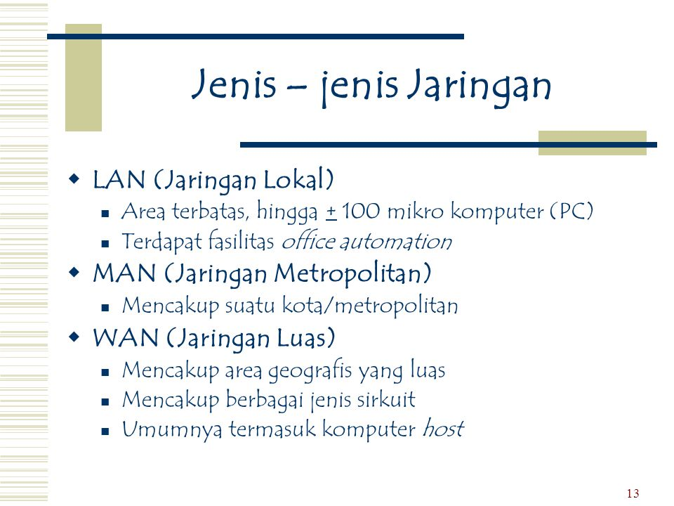 13 Jenis – jenis Jaringan  LAN (Jaringan Lokal)  Area terbatas, hingga + 100 mikro komputer (PC)  Terdapat fasilitas office automation  MAN (Jarin