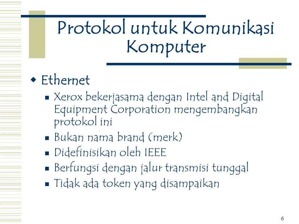 6 Protokol untuk Komunikasi Komputer  Ethernet  Xerox bekerjasama dengan Intel and Digital Equipment Corporation mengembangkan protokol ini  Bukan