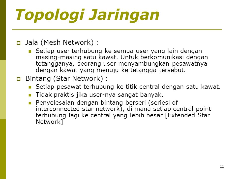 11 Topologi Jaringan  Jala (Mesh Network) :  Setiap user terhubung ke semua user yang lain dengan masing-masing satu kawat. Untuk berkomunikasi deng