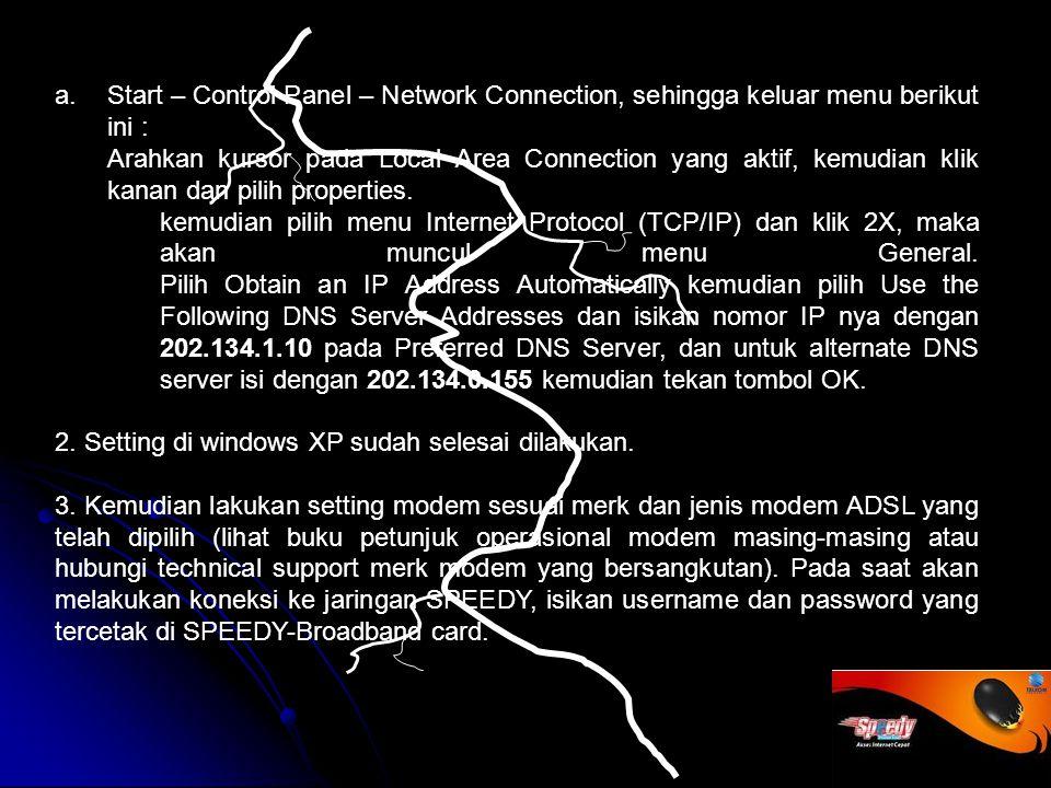 a.Start – Control Panel – Network Connection, sehingga keluar menu berikut ini : Arahkan kursor pada Local Area Connection yang aktif, kemudian klik kanan dan pilih properties.