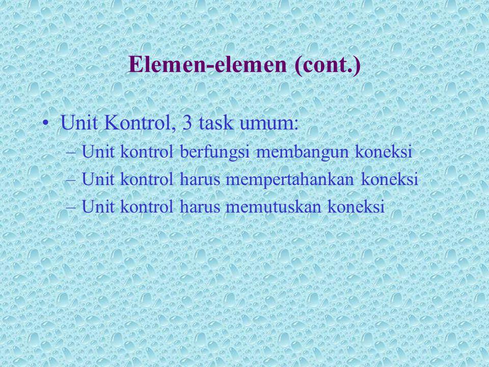 Elemen-elemen (cont.) •Unit Kontrol, 3 task umum: –Unit kontrol berfungsi membangun koneksi –Unit kontrol harus mempertahankan koneksi –Unit kontrol h
