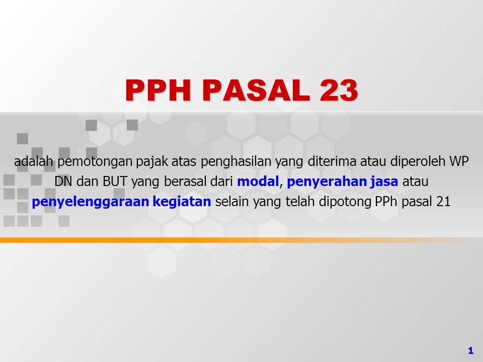 1 PPH PASAL 23 adalah pemotongan pajak atas penghasilan yang diterima atau diperoleh WP DN dan BUT yang berasal dari modal, penyerahan jasa atau penye