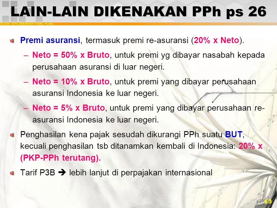 13 LAIN-LAIN DIKENAKAN PPh ps 26 Premi asuransi, termasuk premi re-asuransi (20% x Neto). –Neto = 50% x Bruto, untuk premi yg dibayar nasabah kepada p