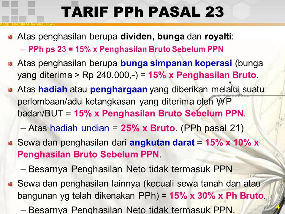 4 TARIF PPh PASAL 23 Atas penghasilan berupa dividen, bunga dan royalti: –PPh ps 23 = 15% x Penghasilan Bruto Sebelum PPN Atas penghasilan berupa bung