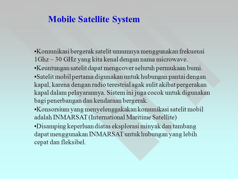 Mobile Satellite System •Komunikasi bergerak satelit umumnya menggunakan frekuensi 1Ghz – 30 GHz yang kita kenal dengan nama microwave. •Keuntungan sa