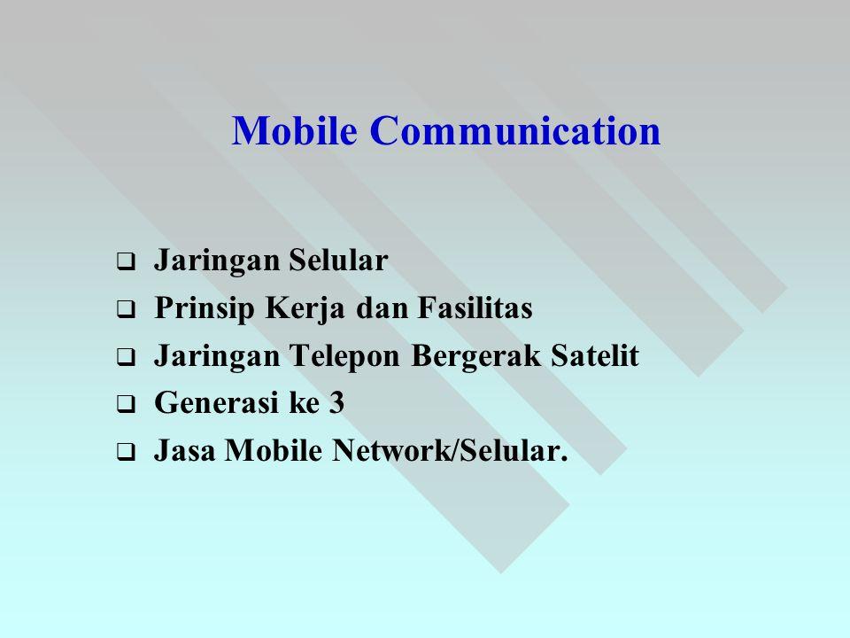 Mobile Communication   Jaringan Selular   Prinsip Kerja dan Fasilitas   Jaringan Telepon Bergerak Satelit   Generasi ke 3   Jasa Mobile Netw