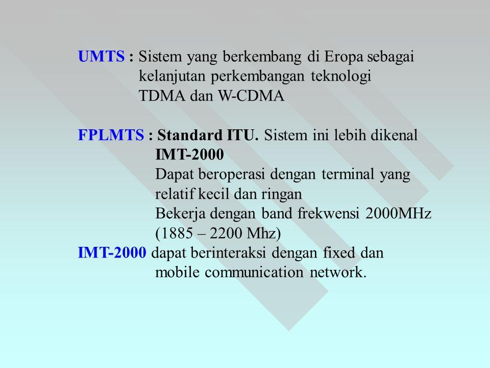 UMTS : Sistem yang berkembang di Eropa sebagai kelanjutan perkembangan teknologi TDMA dan W-CDMA FPLMTS : Standard ITU. Sistem ini lebih dikenal IMT-2