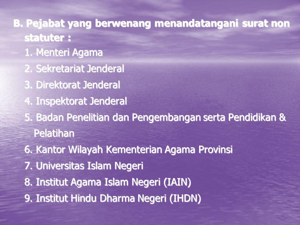 B. Pejabat yang berwenang menandatangani surat non statuter : 1. Menteri Agama 2. Sekretariat Jenderal 3. Direktorat Jenderal 4. Inspektorat Jenderal