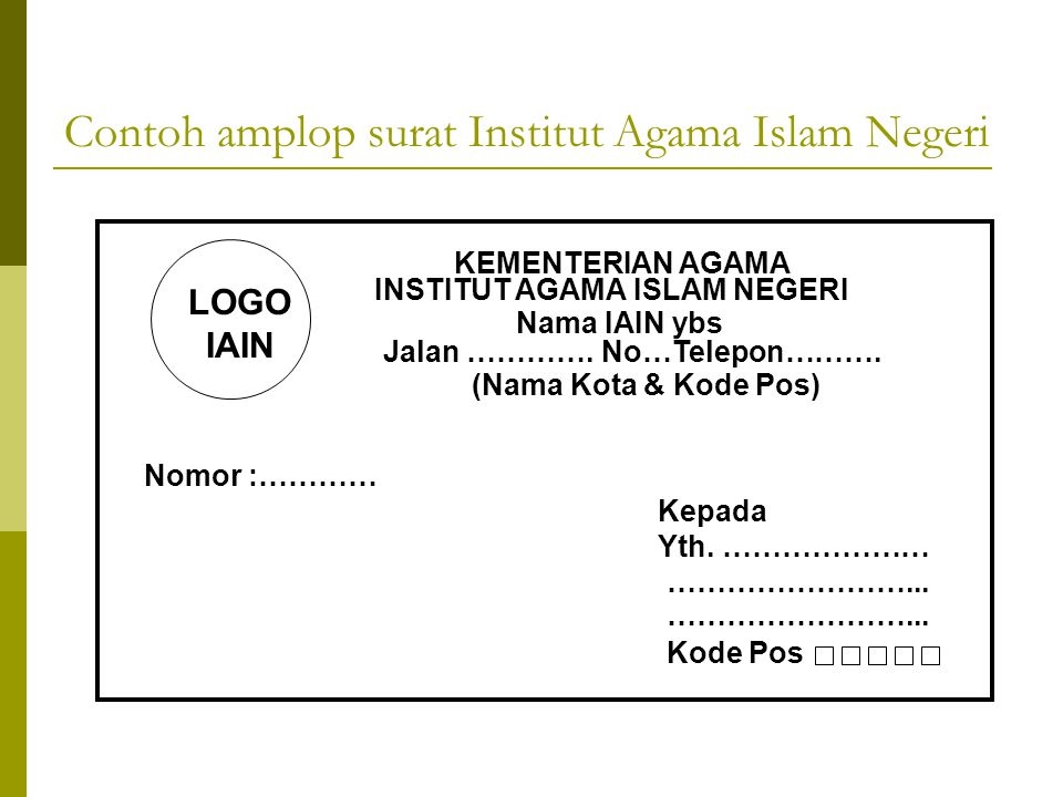 Contoh amplop surat Institut Agama Islam Negeri KEMENTERIAN AGAMA INSTITUT AGAMA ISLAM NEGERI Jalan …………. No…Telepon………. Nomor :………… Kepada Yth. ……………