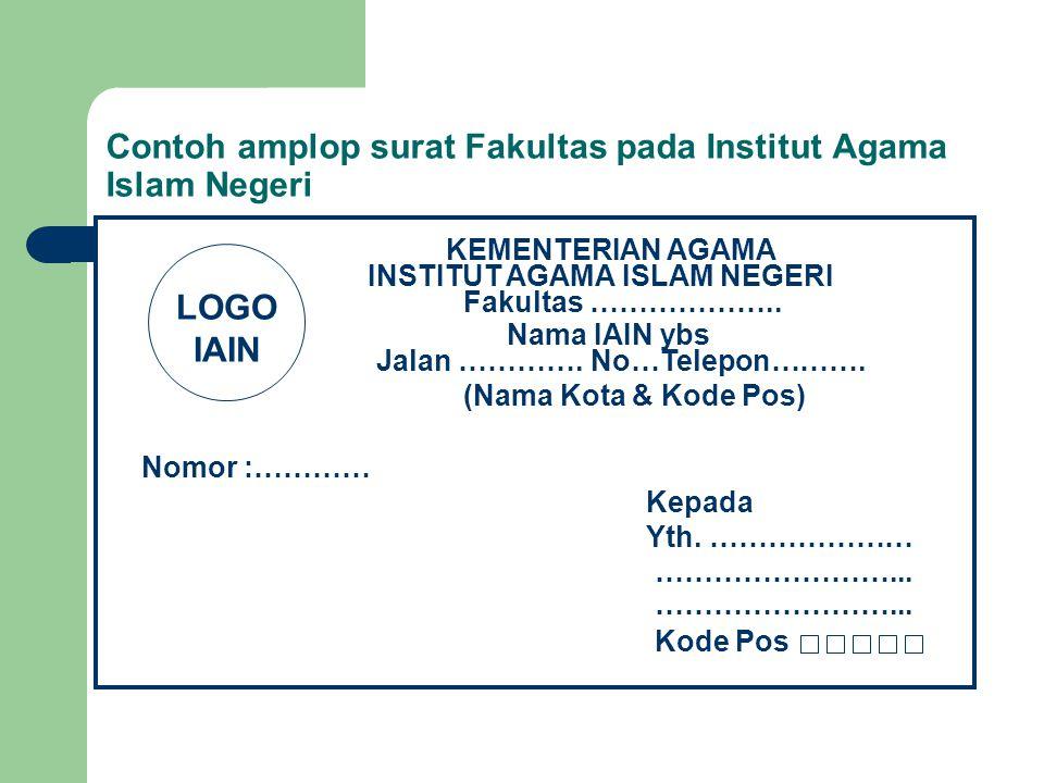 Contoh amplop surat Fakultas pada Institut Agama Islam Negeri KEMENTERIAN AGAMA INSTITUT AGAMA ISLAM NEGERI Jalan …………. No…Telepon………. Nomor :………… Kep