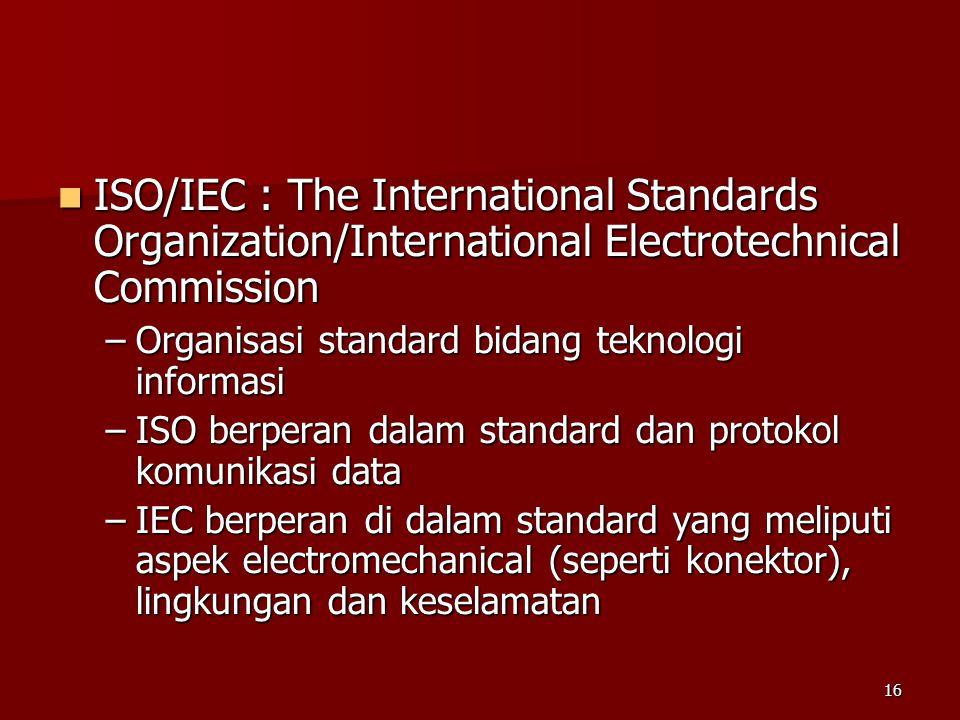 16  ISO/IEC : The International Standards Organization/International Electrotechnical Commission –Organisasi standard bidang teknologi informasi –ISO