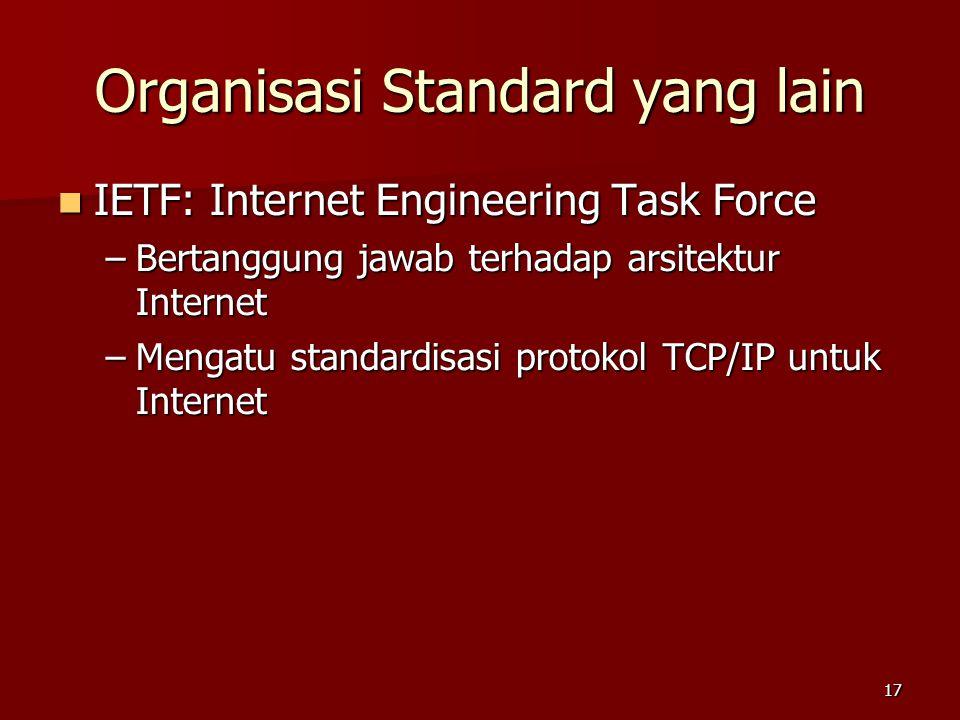 17 Organisasi Standard yang lain  IETF: Internet Engineering Task Force –Bertanggung jawab terhadap arsitektur Internet –Mengatu standardisasi protok