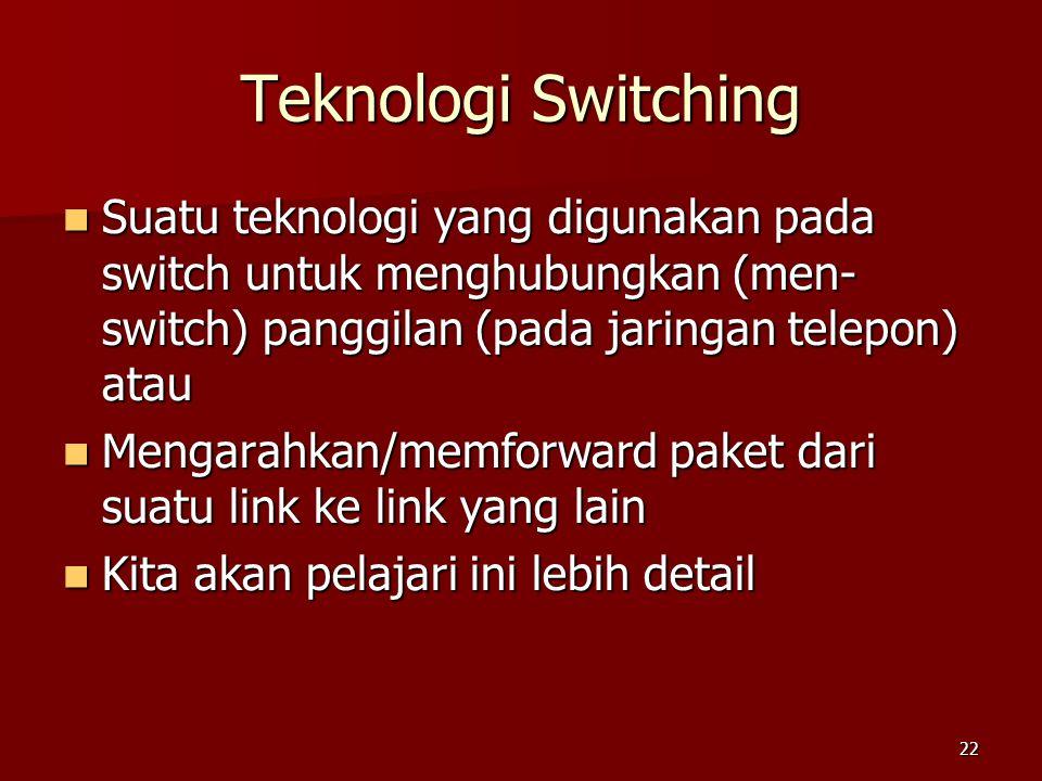 22 Teknologi Switching  Suatu teknologi yang digunakan pada switch untuk menghubungkan (men- switch) panggilan (pada jaringan telepon) atau  Mengara