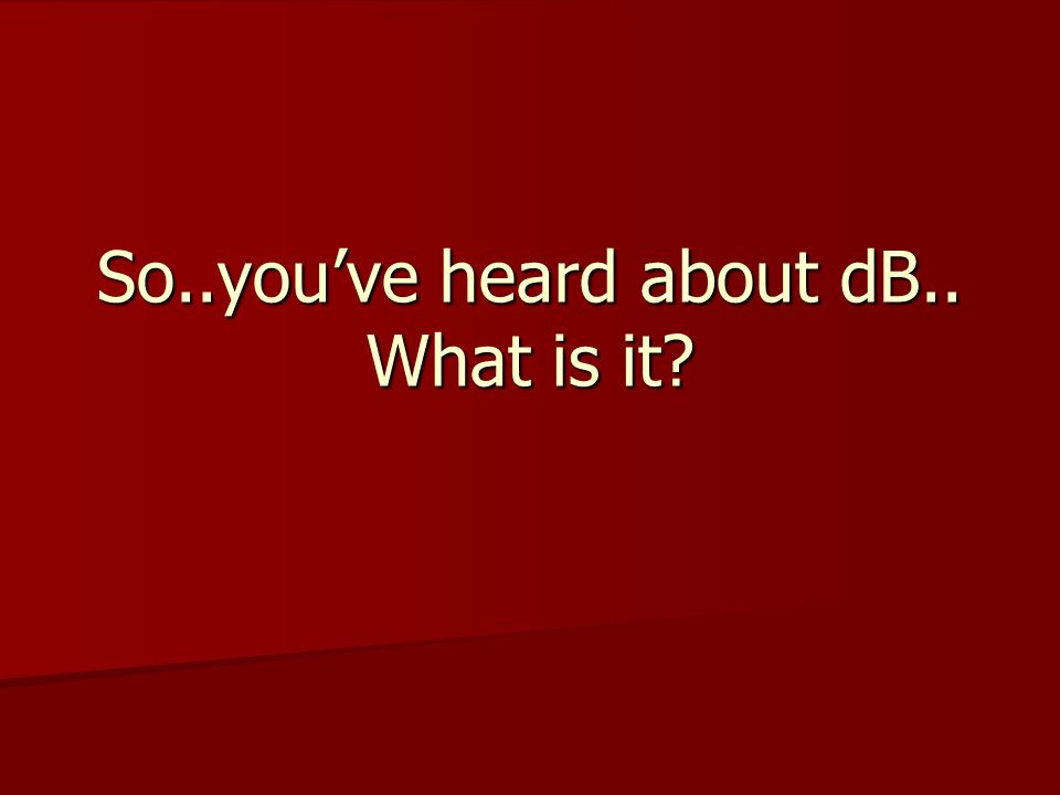 So..you've heard about dB.. What is it?