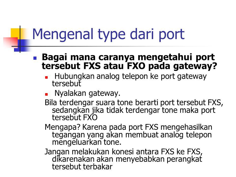 Mengenal type dari port  Bagai mana caranya mengetahui port tersebut FXS atau FXO pada gateway?  Hubungkan analog telepon ke port gateway tersebut 