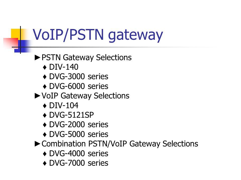 VoIP/PSTN gateway ► PSTN Gateway Selections ♦ DIV-140 ♦ DVG-3000 series ♦ DVG-6000 series ► VoIP Gateway Selections ♦ DIV-104 ♦ DVG-5121SP ♦ DVG-2000