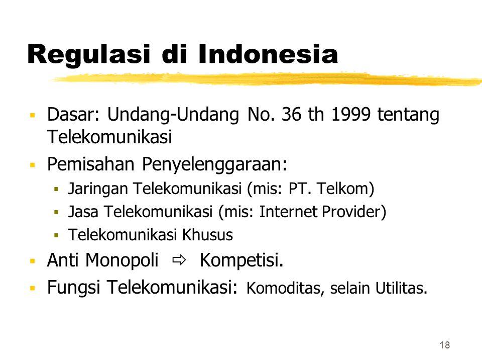 18 Regulasi di Indonesia  Dasar: Undang-Undang No. 36 th 1999 tentang Telekomunikasi  Pemisahan Penyelenggaraan:  Jaringan Telekomunikasi (mis: PT.