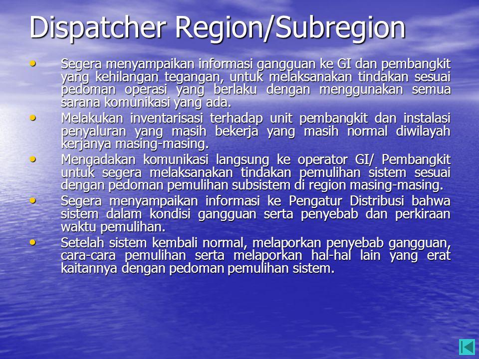 Dispatcher Region/Subregion • Segera menyampaikan informasi gangguan ke GI dan pembangkit yang kehilangan tegangan, untuk melaksanakan tindakan sesuai