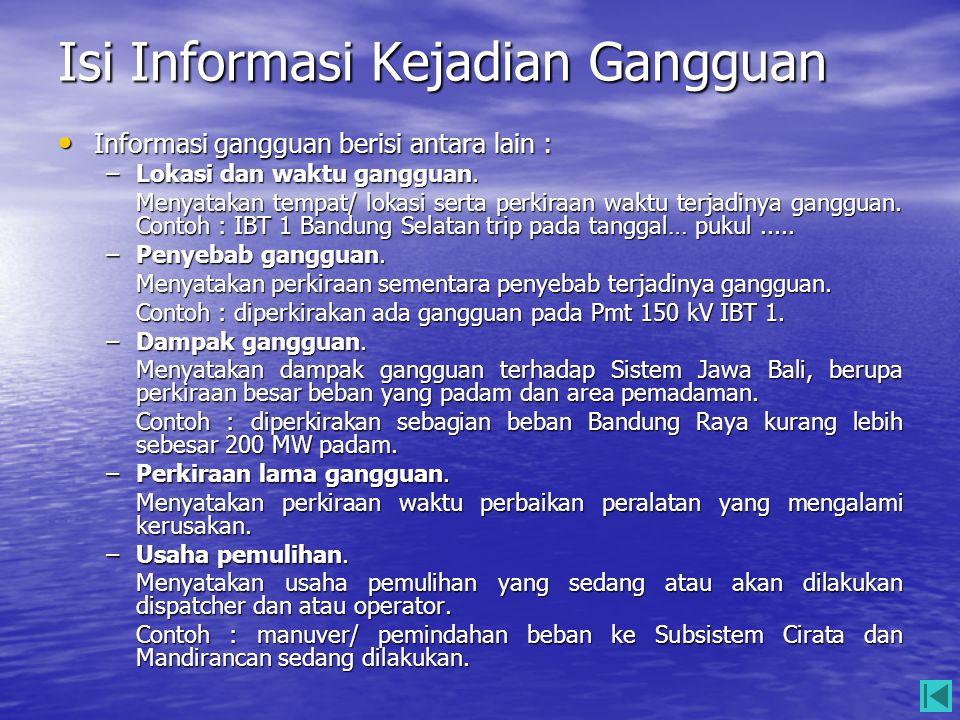 Isi Informasi Kejadian Gangguan • Informasi gangguan berisi antara lain : –Lokasi dan waktu gangguan. Menyatakan tempat/ lokasi serta perkiraan waktu