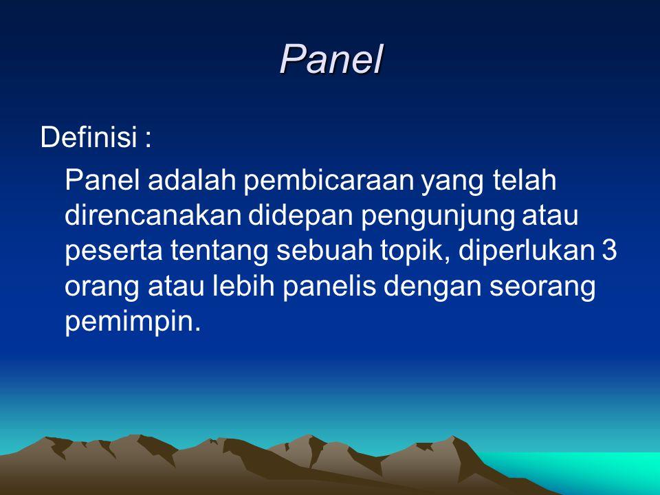 Panel Definisi : Panel adalah pembicaraan yang telah direncanakan didepan pengunjung atau peserta tentang sebuah topik, diperlukan 3 orang atau lebih panelis dengan seorang pemimpin.
