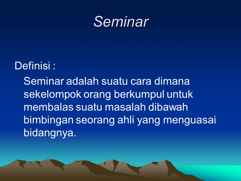 Seminar Definisi : Seminar adalah suatu cara dimana sekelompok orang berkumpul untuk membalas suatu masalah dibawah bimbingan seorang ahli yang menguasai bidangnya.