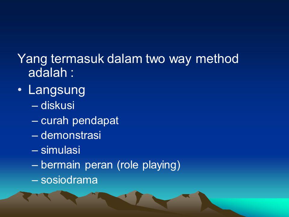 Yang termasuk dalam two way method adalah : •Langsung –diskusi –curah pendapat –demonstrasi –simulasi –bermain peran (role playing) –sosiodrama