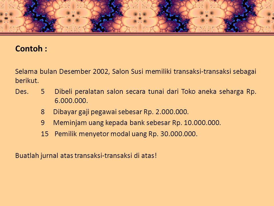 Contoh : Selama bulan Desember 2002, Salon Susi memiliki transaksi-transaksi sebagai berikut. Des. 5Dibeli peralatan salon secara tunai dari Toko anek