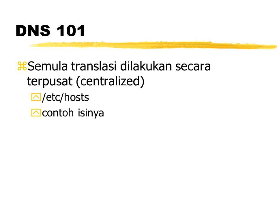 DNS 101 zSulit untuk melakukan maintenance zSolusi: distribusi (decentralized) zDelegasi name server zPerubahan nama lebih mudah zSatu komputer bisa memiliki banyak nama