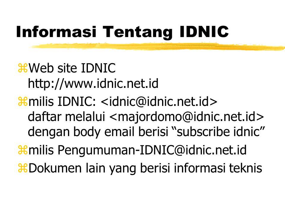 Informasi Tentang IDNIC zWeb site IDNIC http://www.idnic.net.id zmilis IDNIC: daftar melalui dengan body email berisi subscribe idnic zmilis Pengumuman-IDNIC@idnic.net.id zDokumen lain yang berisi informasi teknis