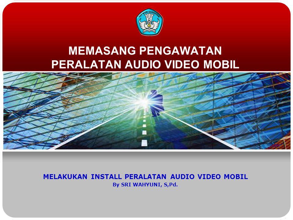 MEMASANG PENGAWATAN PERALATAN AUDIO VIDEO MOBIL MELAKUKAN INSTALL PERALATAN AUDIO VIDEO MOBIL By SRI WAHYUNI, S,Pd.