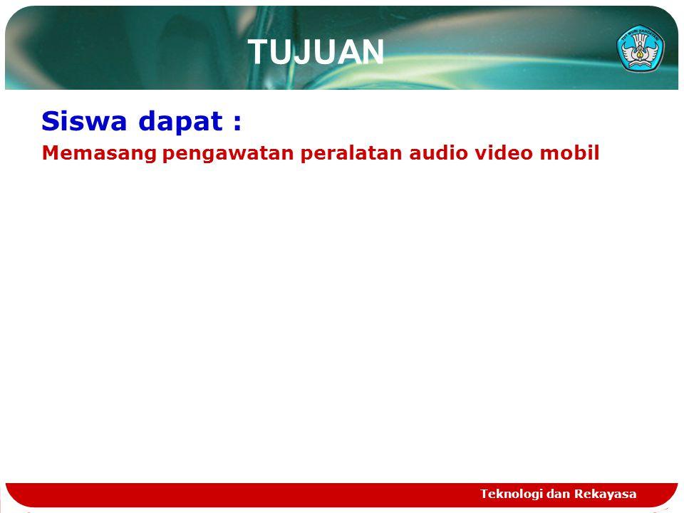 Teknologi dan Rekayasa TUJUAN Siswa dapat : Memasang pengawatan peralatan audio video mobil