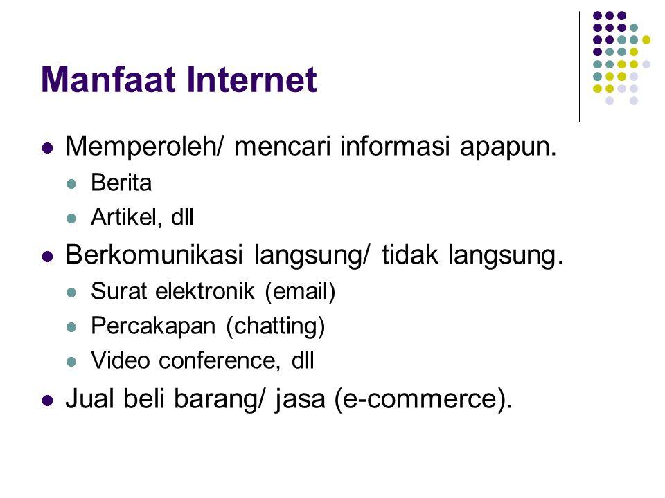 Manfaat Internet  Memperoleh/ mencari informasi apapun.  Berita  Artikel, dll  Berkomunikasi langsung/ tidak langsung.  Surat elektronik (email)
