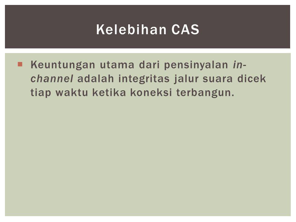  Keuntungan utama dari pensinyalan in- channel adalah integritas jalur suara dicek tiap waktu ketika koneksi terbangun. Kelebihan CAS
