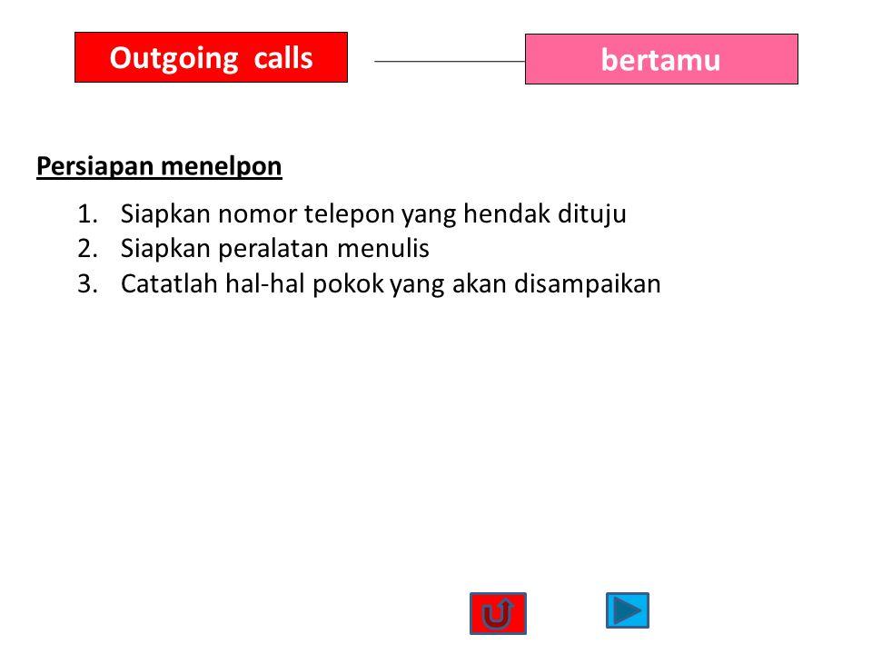 Outgoing calls bertamu Persiapan menelpon 1.Siapkan nomor telepon yang hendak dituju 2.Siapkan peralatan menulis 3.Catatlah hal-hal pokok yang akan di