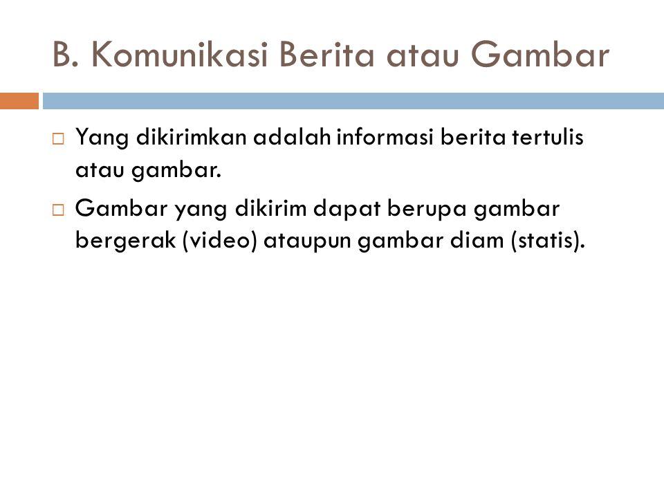 B.Komunikasi Berita atau Gambar  Yang dikirimkan adalah informasi berita tertulis atau gambar.