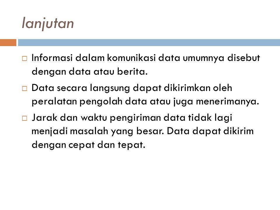 lanjutan  Informasi dalam komunikasi data umumnya disebut dengan data atau berita.  Data secara langsung dapat dikirimkan oleh peralatan pengolah da