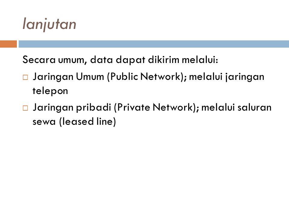 lanjutan Secara umum, data dapat dikirim melalui:  Jaringan Umum (Public Network); melalui jaringan telepon  Jaringan pribadi (Private Network); melalui saluran sewa (leased line)